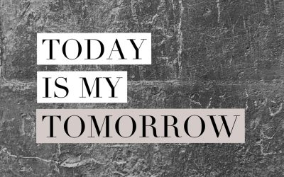 TODAY is my tomorrow..